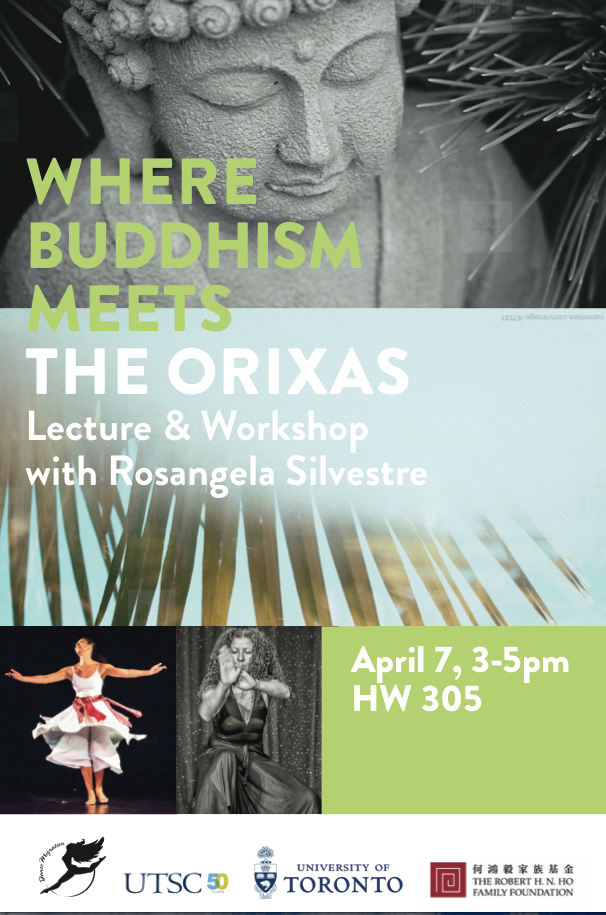 Where Buddhism Meets the Orixas Lecture and Workshop with Rosangela Silvestre  Date: April 7, 2015 3pm-5pm at HW 305 Location: University of Toronto Scarborough (Room HW305) 265 Military Trail, Toronto, ON M1C 1A4 Admission: Free RSVP on-line: https://utoronto.audienceview.net/online/default.asp
